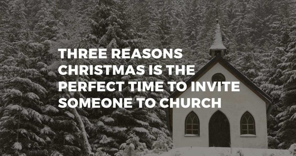 Three Reasons Christmas Is The Perfect Time To Invite Someone To Church